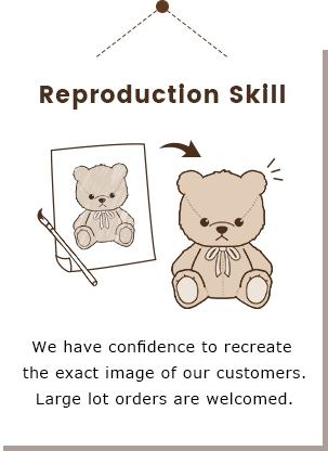 Plush toys and Fancy-goods company Yamani Co., Ltd. Reproduction Skill We have confidence to recreate the exact image of our customers.Large lot orders are welcomed.