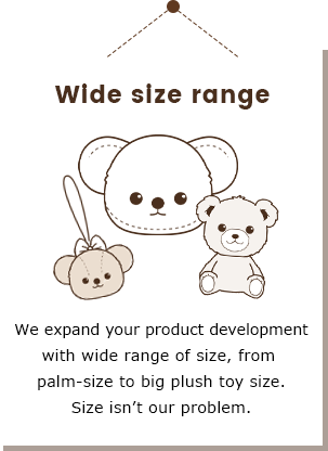 Plush toys and Fancy-goods company Yamani Co., Ltd. Wide size range We expand your product development with wide range of size, from palm-size to big plush toy size.Size isn't our problem.